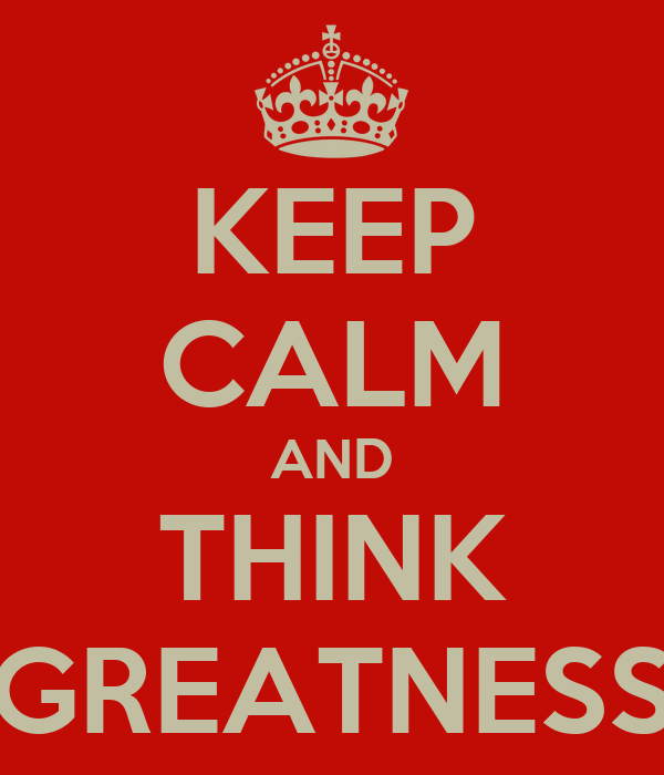 KEEP CALM AND THINK GREATNESS