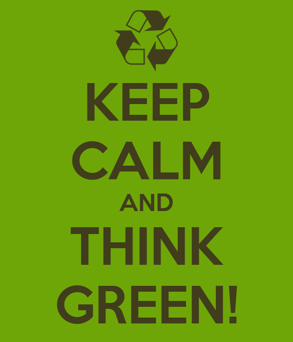 KEEP CALM AND THINK GREEN!