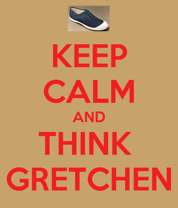 KEEP CALM AND THINK  GRETCHEN