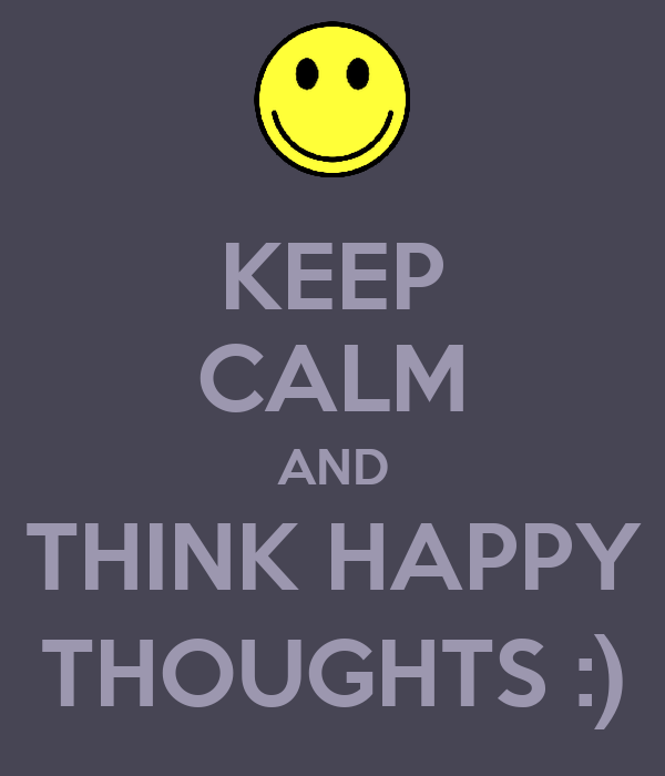 KEEP CALM AND THINK HAPPY THOUGHTS :)