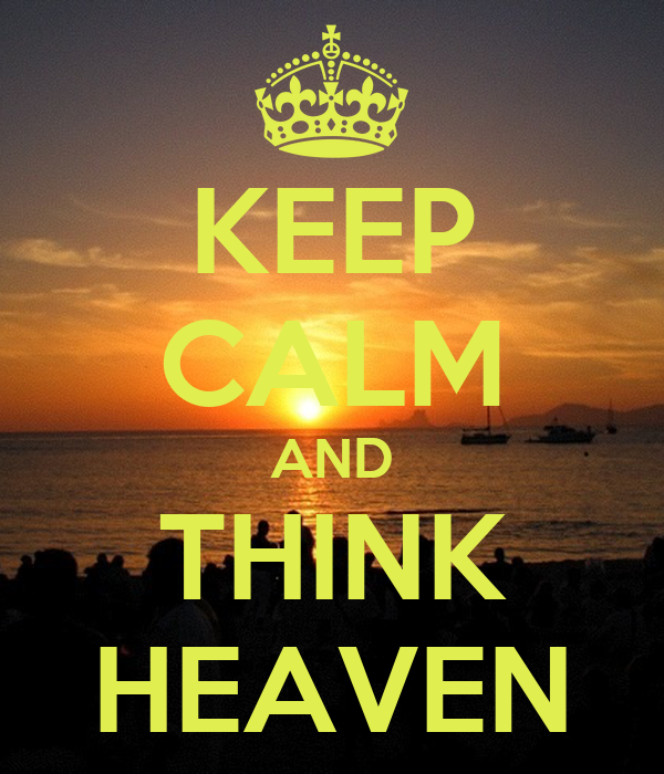 KEEP CALM AND THINK HEAVEN