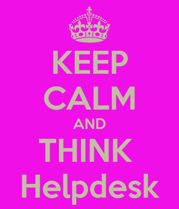 KEEP CALM AND THINK  Helpdesk
