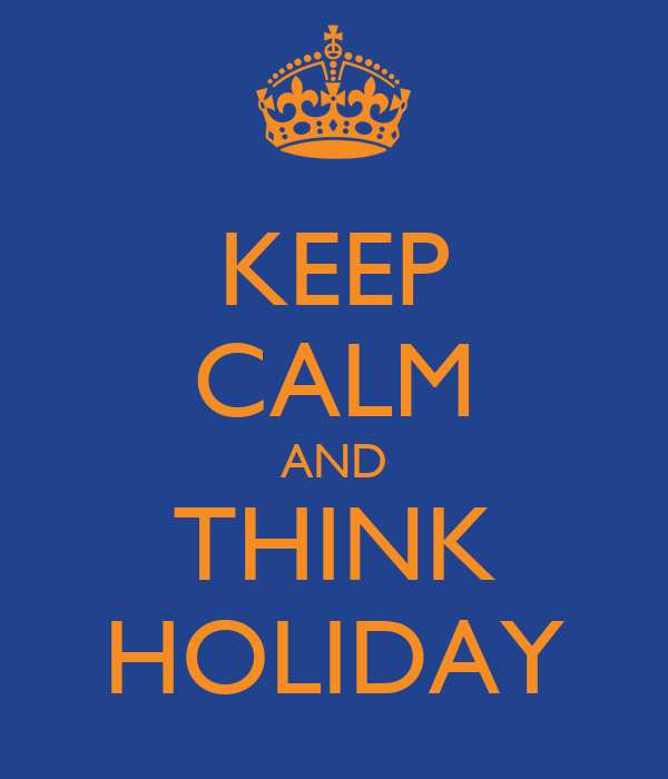 KEEP CALM AND THINK HOLIDAY