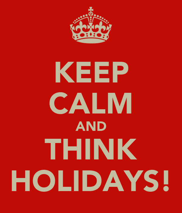 KEEP CALM AND THINK HOLIDAYS!