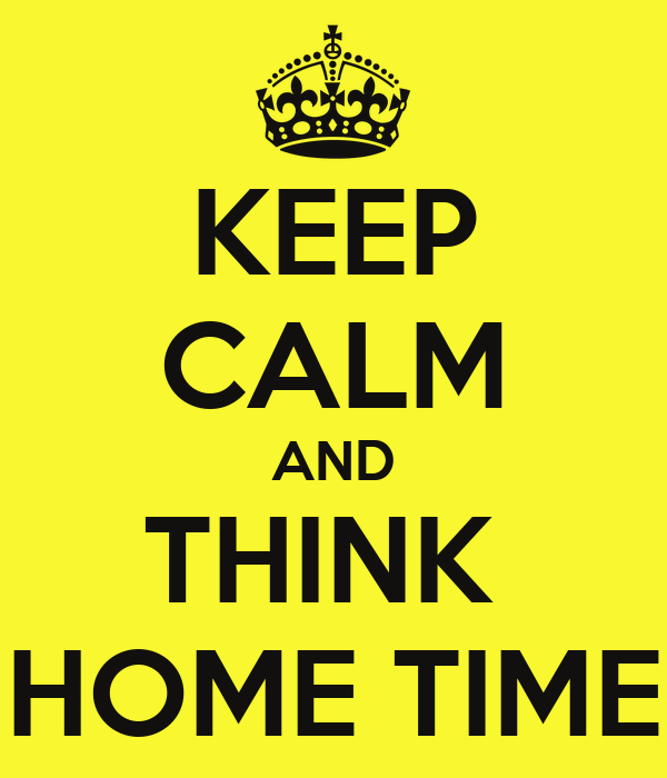 KEEP CALM AND THINK  HOME TIME