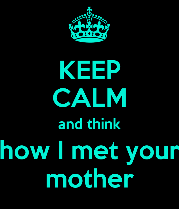 KEEP CALM and think how I met your mother