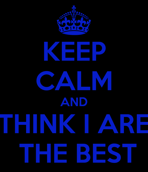 KEEP CALM AND THINK I ARE  THE BEST