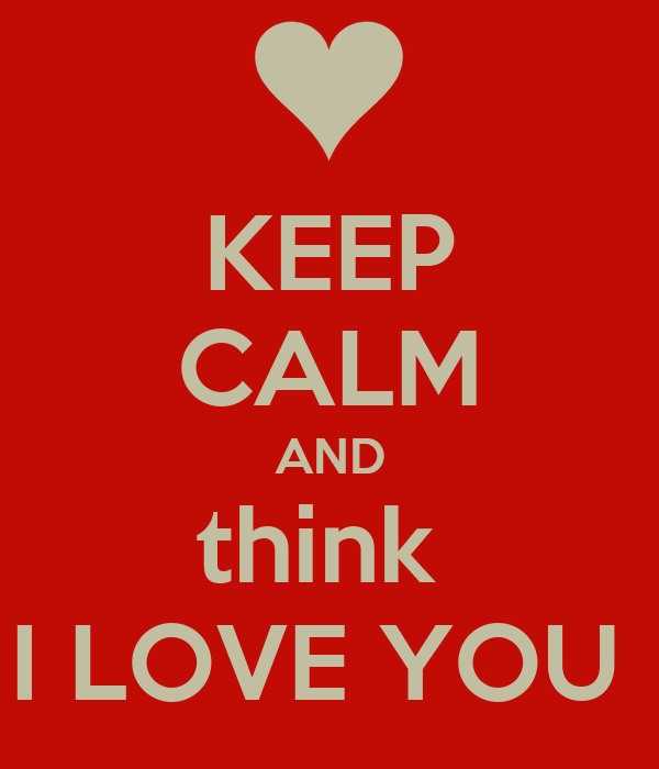 KEEP CALM AND think  I LOVE YOU