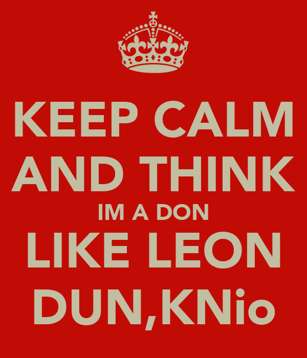 KEEP CALM AND THINK IM A DON LIKE LEON DUN,KNio