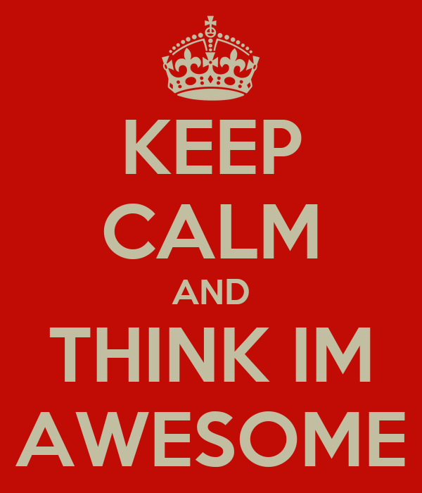 KEEP CALM AND THINK IM AWESOME