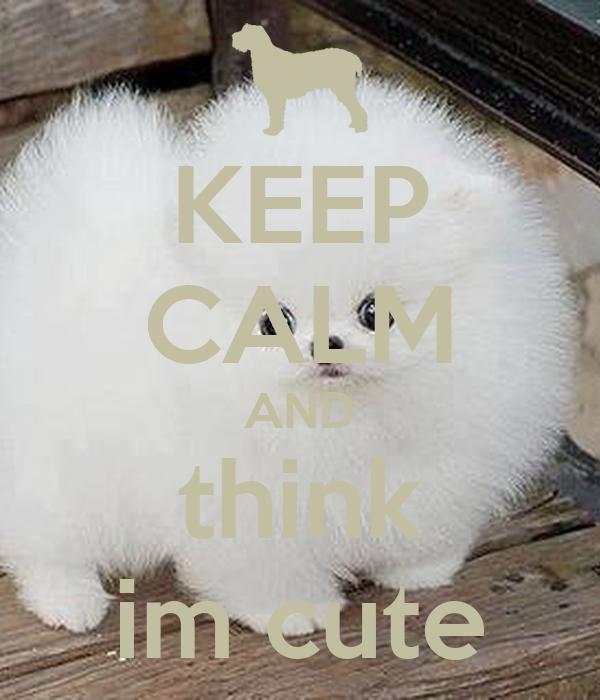 KEEP CALM AND think im cute