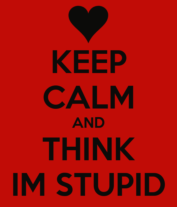 KEEP CALM AND THINK IM STUPID