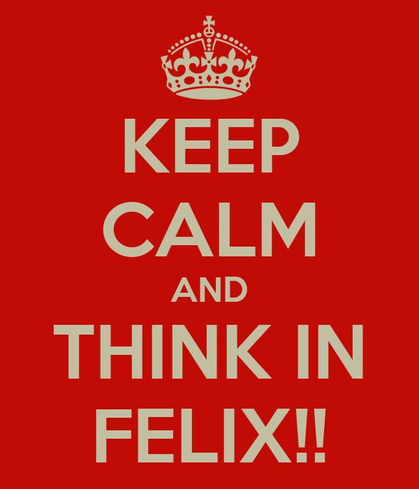 KEEP CALM AND THINK IN FELIX!!