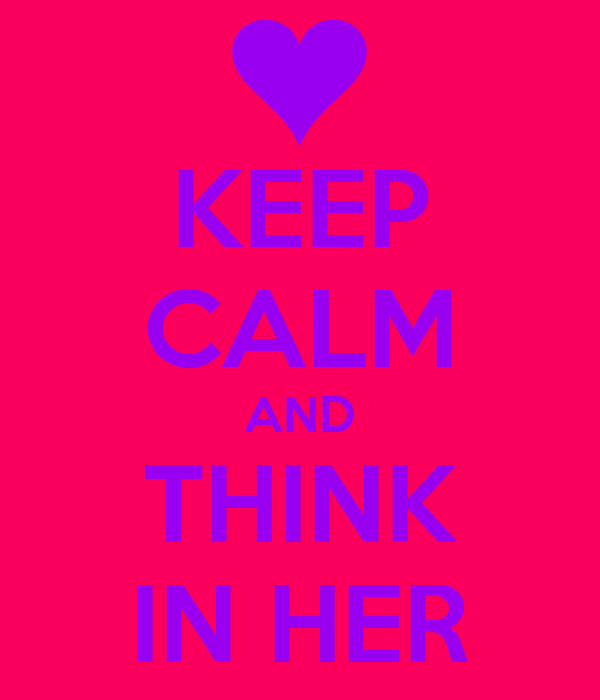 KEEP CALM AND THINK IN HER