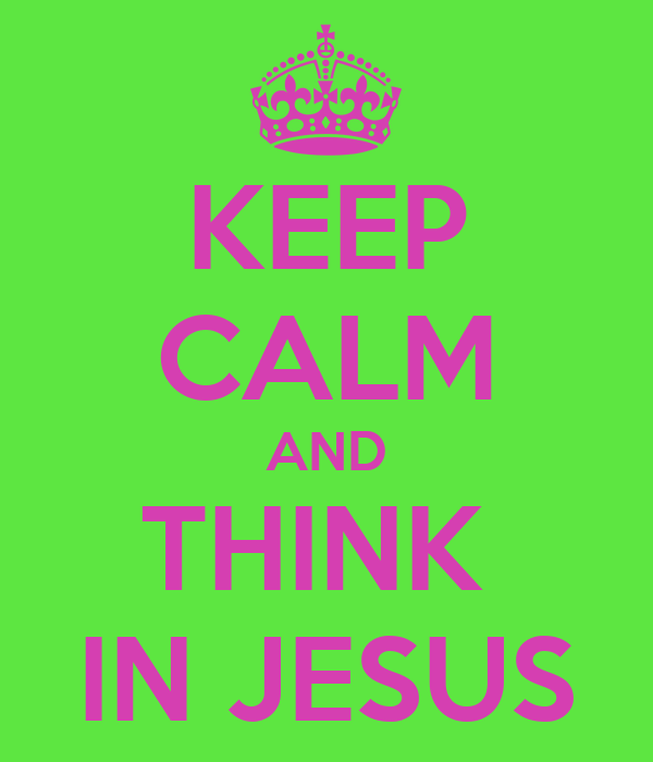 KEEP CALM AND THINK  IN JESUS