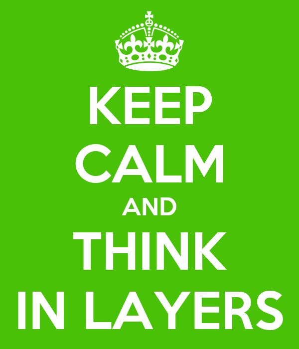 KEEP CALM AND THINK IN LAYERS