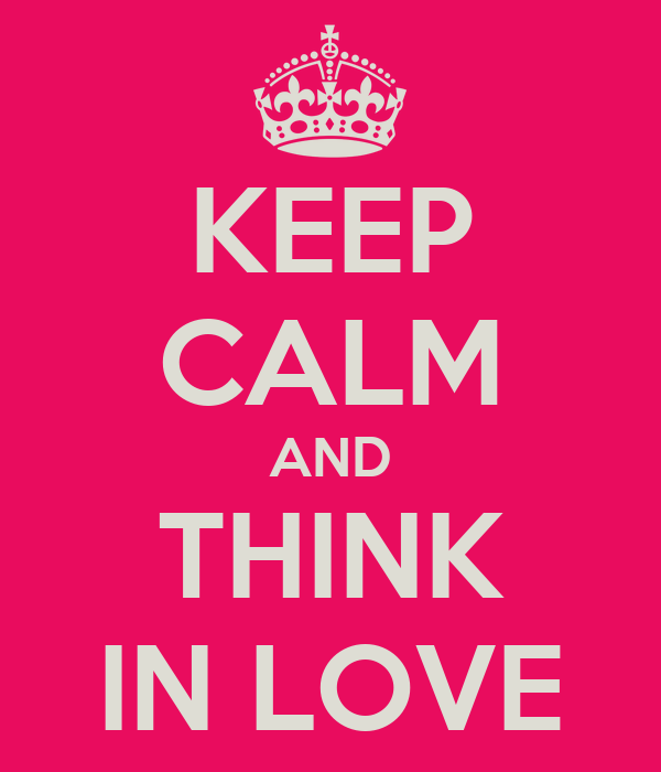KEEP CALM AND THINK IN LOVE