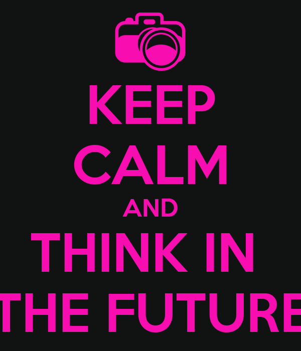 KEEP CALM AND THINK IN  THE FUTURE