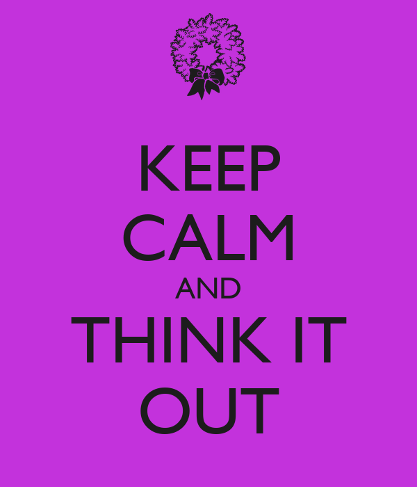 KEEP CALM AND THINK IT OUT