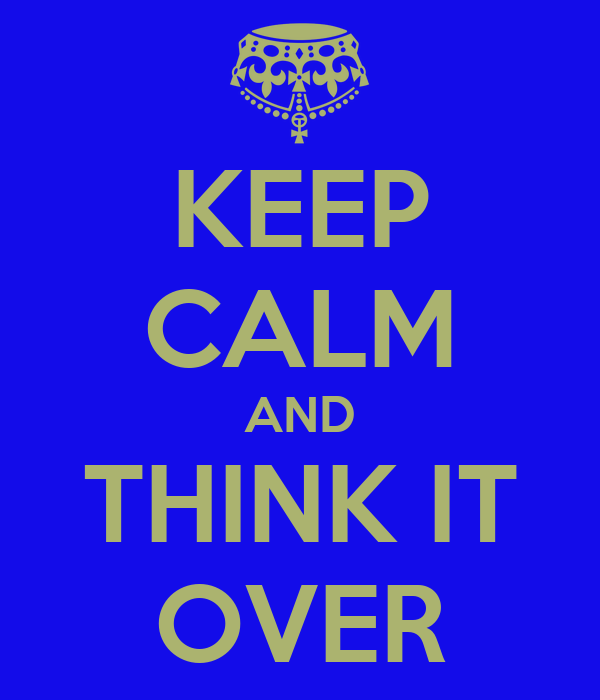 KEEP CALM AND THINK IT OVER