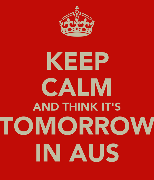 KEEP CALM AND THINK IT'S TOMORROW IN AUS