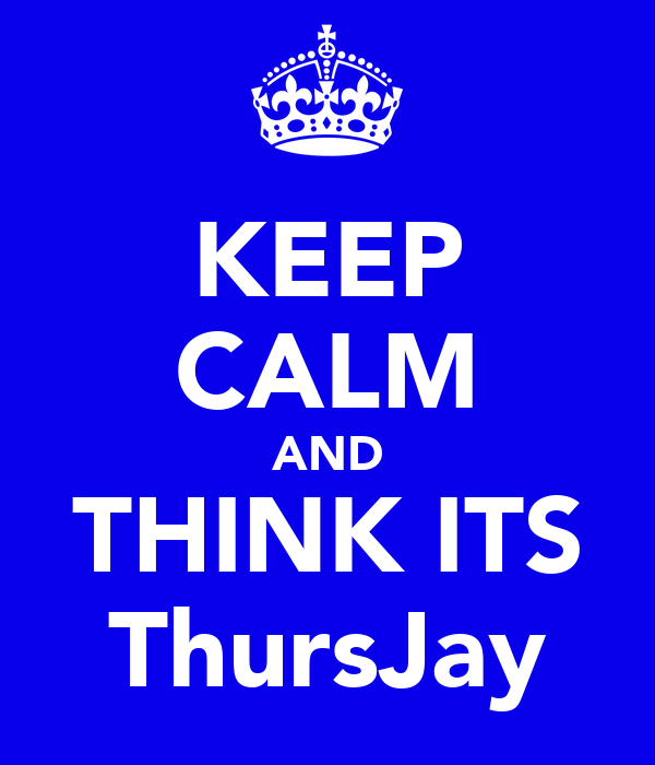 KEEP CALM AND THINK ITS ThursJay