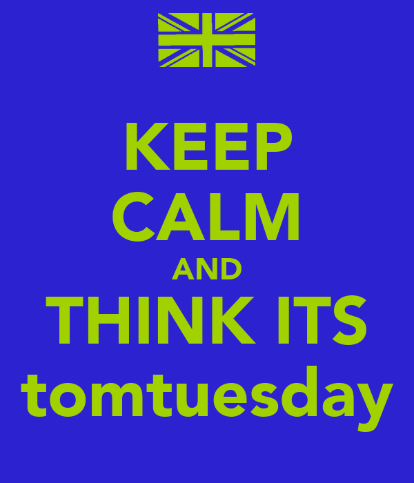 KEEP CALM AND THINK ITS tomtuesday