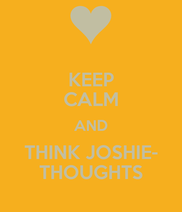 KEEP CALM AND THINK JOSHIE- THOUGHTS