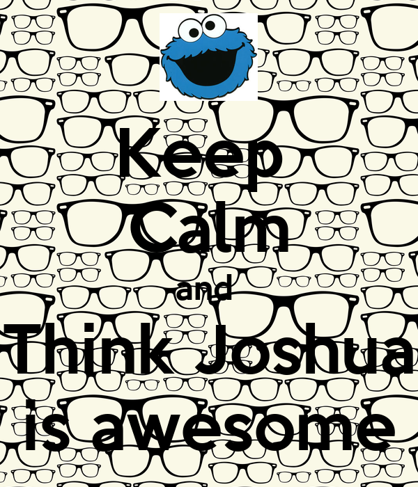 Keep  Calm and  Think Joshua is awesome