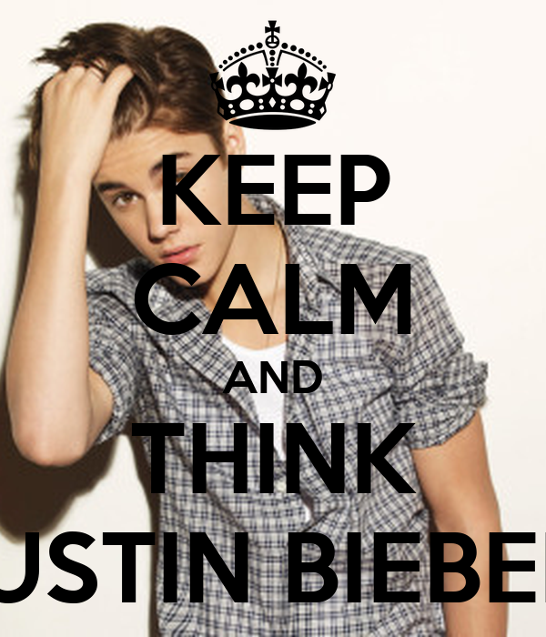 KEEP CALM AND THINK JUSTIN BIEBER
