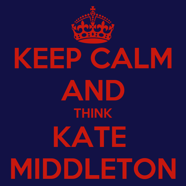 KEEP CALM AND THINK KATE  MIDDLETON