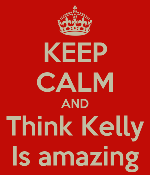 KEEP CALM AND Think Kelly Is amazing