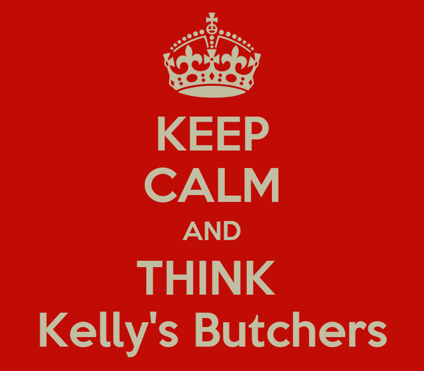 KEEP CALM AND THINK  Kelly's Butchers