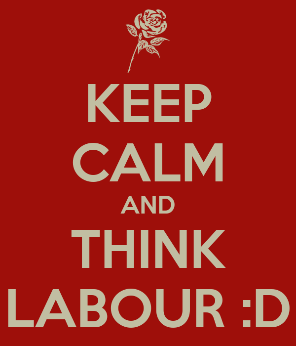 KEEP CALM AND THINK LABOUR :D