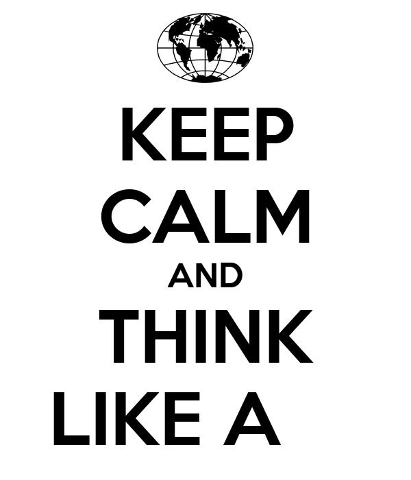 KEEP CALM AND THINK LIKE A