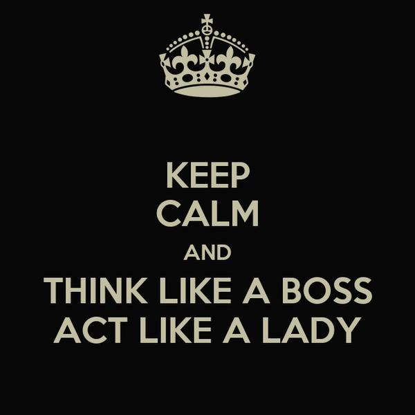 KEEP CALM AND THINK LIKE A BOSS ACT LIKE A LADY