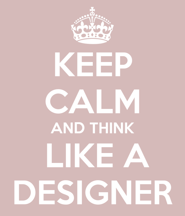 KEEP CALM AND THINK  LIKE A DESIGNER