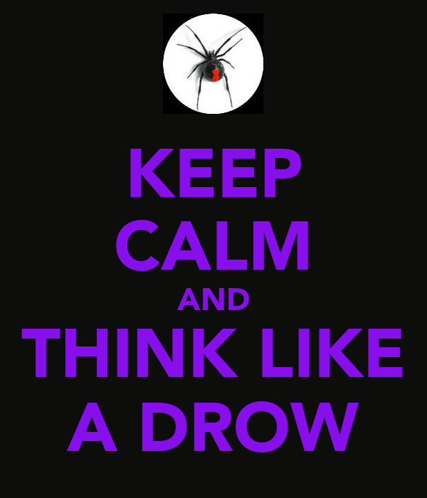 KEEP CALM AND THINK LIKE A DROW
