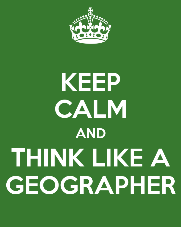KEEP CALM AND THINK LIKE A GEOGRAPHER