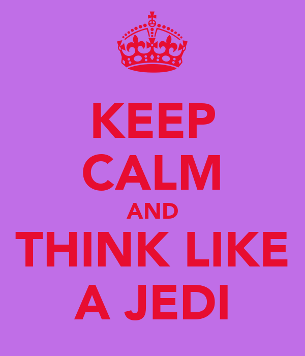 KEEP CALM AND THINK LIKE A JEDI
