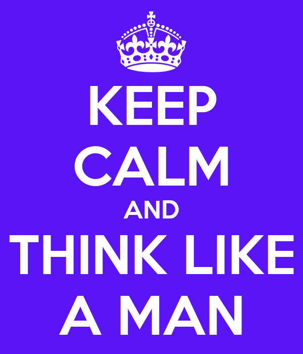 KEEP CALM AND THINK LIKE A MAN