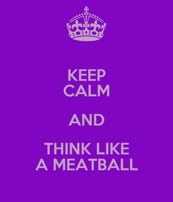 KEEP CALM AND THINK LIKE A MEATBALL