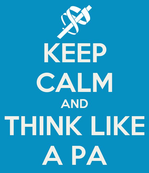 KEEP CALM AND THINK LIKE A PA
