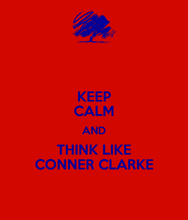 KEEP CALM AND THINK LIKE CONNER CLARKE