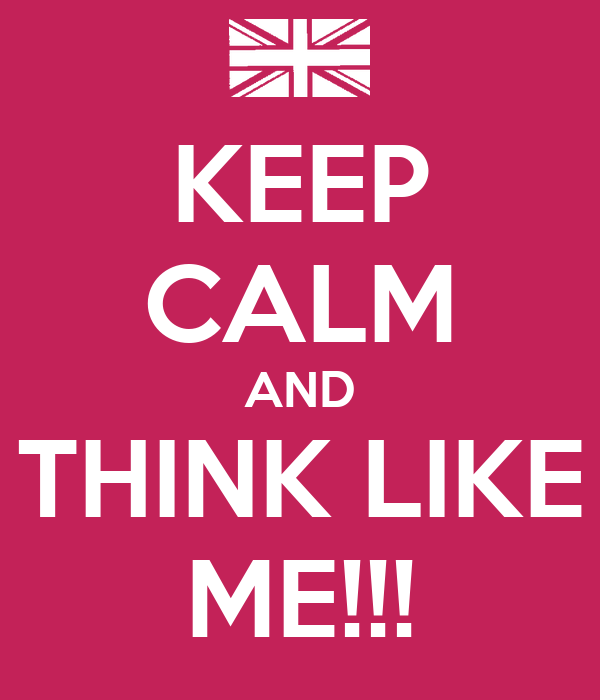 KEEP CALM AND THINK LIKE ME!!!
