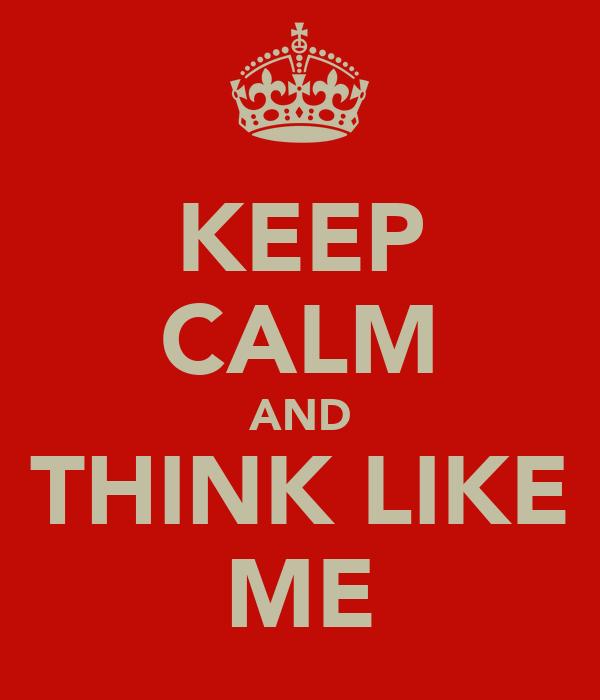 KEEP CALM AND THINK LIKE ME