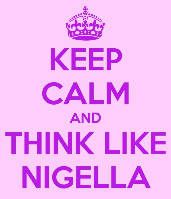 KEEP CALM AND THINK LIKE NIGELLA