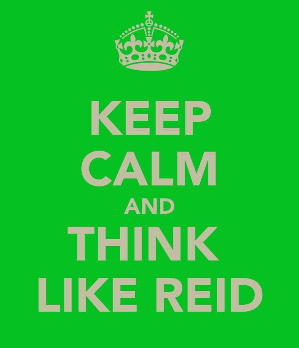 KEEP CALM AND THINK  LIKE REID