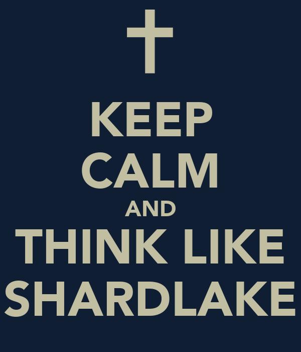 KEEP CALM AND THINK LIKE SHARDLAKE