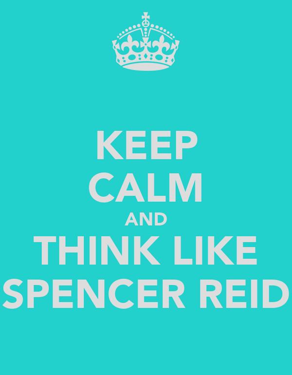 KEEP CALM AND THINK LIKE SPENCER REID